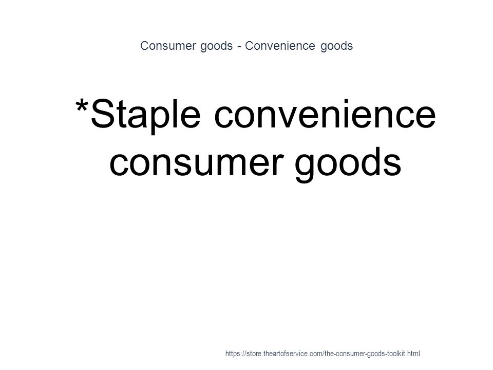 Consumer goods - Convenience goods 1 *Staple convenience consumer goods https://store.theartofservice.com/the-consumer-goods-toolkit.html