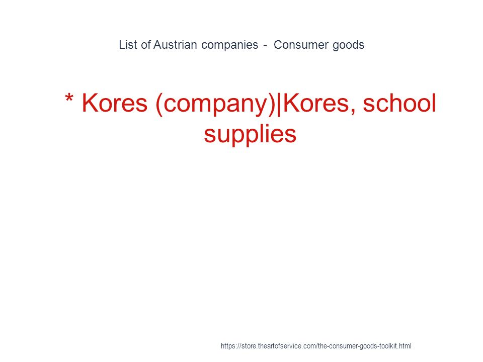 List of Austrian companies - Consumer goods 1 * Kores (company)|Kores, school supplies https://store.theartofservice.com/the-consumer-goods-toolkit.html