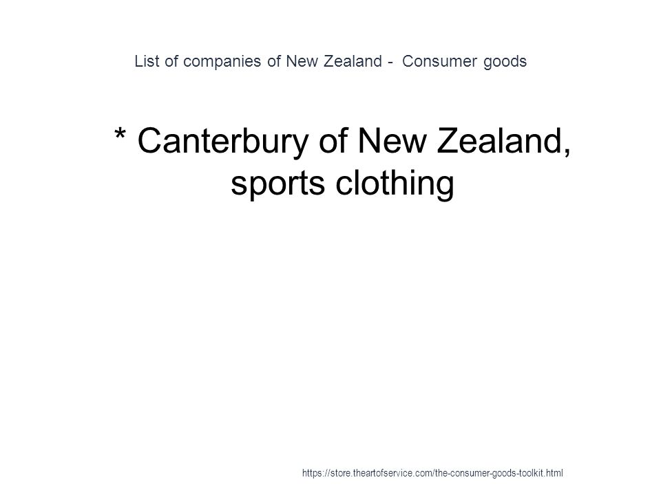 List of companies of New Zealand - Consumer goods 1 * Canterbury of New Zealand, sports clothing https://store.theartofservice.com/the-consumer-goods-toolkit.html