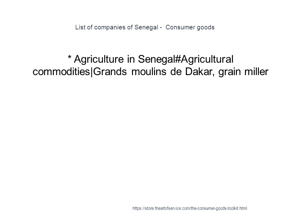List of companies of Senegal - Consumer goods 1 * Agriculture in Senegal#Agricultural commodities|Grands moulins de Dakar, grain miller https://store.theartofservice.com/the-consumer-goods-toolkit.html