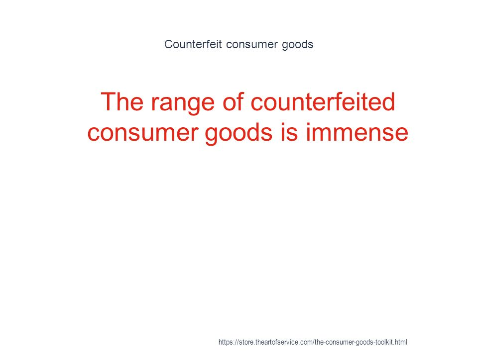 Counterfeit consumer goods 1 The range of counterfeited consumer goods is immense https://store.theartofservice.com/the-consumer-goods-toolkit.html