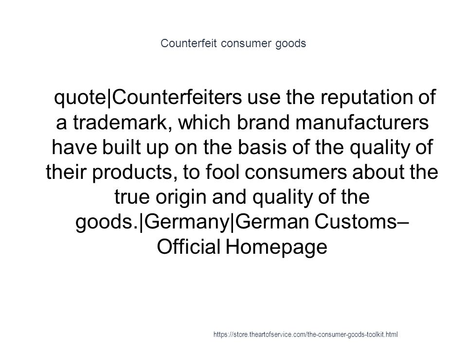 Counterfeit consumer goods 1 quote|Counterfeiters use the reputation of a trademark, which brand manufacturers have built up on the basis of the quality of their products, to fool consumers about the true origin and quality of the goods.|Germany|German Customs– Official Homepage https://store.theartofservice.com/the-consumer-goods-toolkit.html
