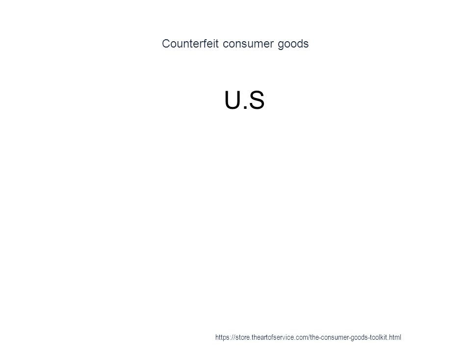 Counterfeit consumer goods 1 U.S https://store.theartofservice.com/the-consumer-goods-toolkit.html