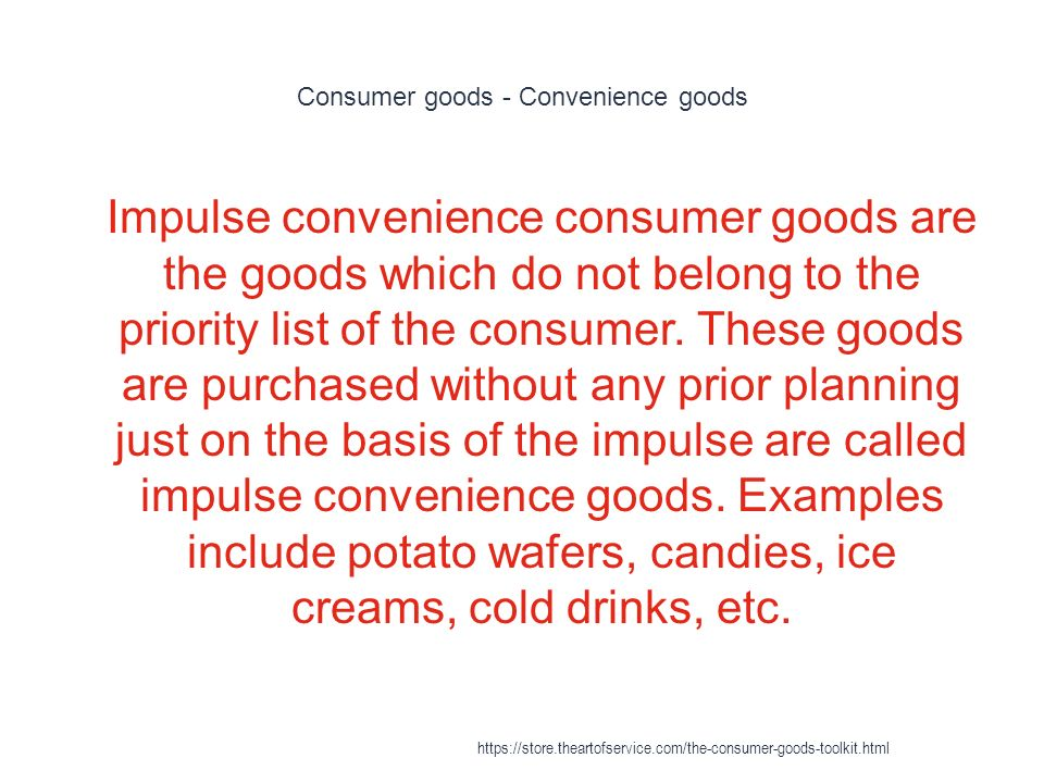 Consumer goods - Convenience goods 1 Impulse convenience consumer goods are the goods which do not belong to the priority list of the consumer.