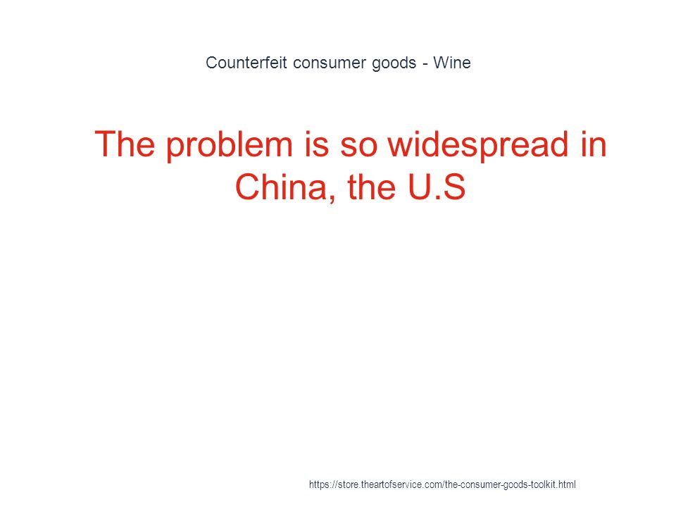 Counterfeit consumer goods - Wine 1 The problem is so widespread in China, the U.S https://store.theartofservice.com/the-consumer-goods-toolkit.html