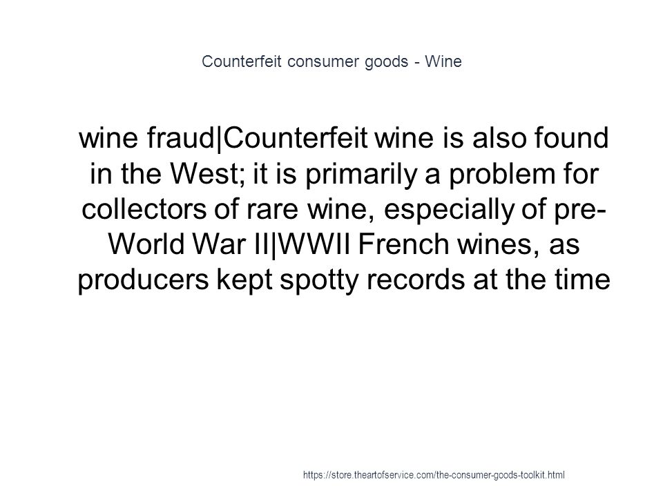 Counterfeit consumer goods - Wine 1 wine fraud|Counterfeit wine is also found in the West; it is primarily a problem for collectors of rare wine, especially of pre- World War II|WWII French wines, as producers kept spotty records at the time https://store.theartofservice.com/the-consumer-goods-toolkit.html