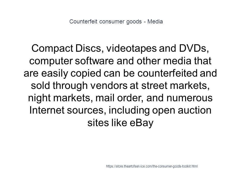 Counterfeit consumer goods - Media 1 Compact Discs, videotapes and DVDs, computer software and other media that are easily copied can be counterfeited and sold through vendors at street markets, night markets, mail order, and numerous Internet sources, including open auction sites like eBay https://store.theartofservice.com/the-consumer-goods-toolkit.html
