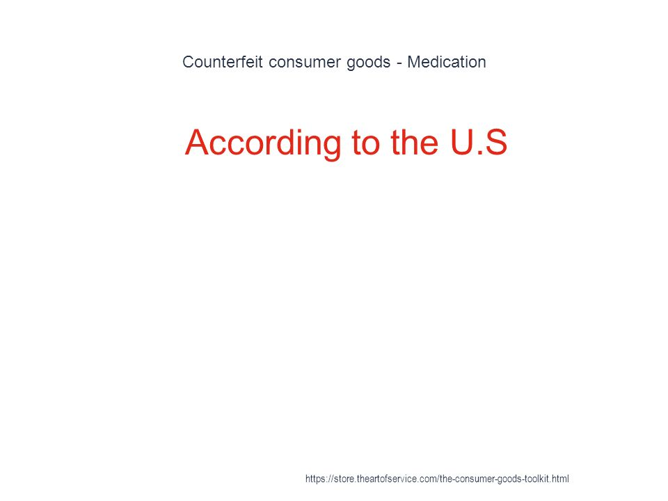 Counterfeit consumer goods - Medication 1 According to the U.S https://store.theartofservice.com/the-consumer-goods-toolkit.html
