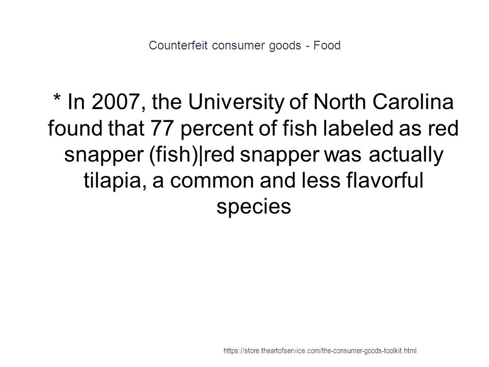 Counterfeit consumer goods - Food 1 * In 2007, the University of North Carolina found that 77 percent of fish labeled as red snapper (fish)|red snapper was actually tilapia, a common and less flavorful species https://store.theartofservice.com/the-consumer-goods-toolkit.html