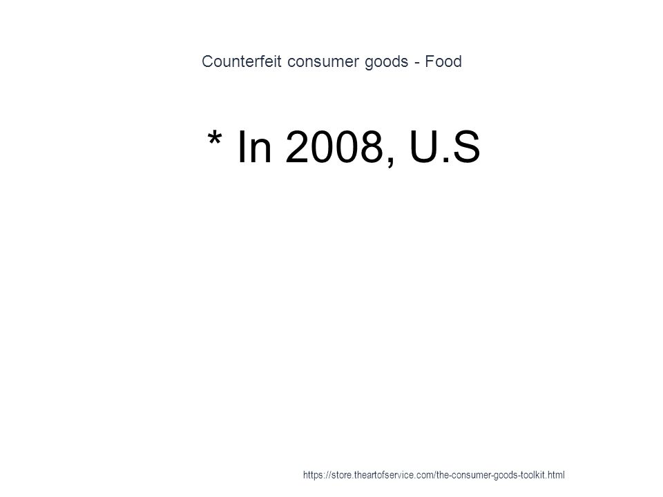Counterfeit consumer goods - Food 1 * In 2008, U.S https://store.theartofservice.com/the-consumer-goods-toolkit.html