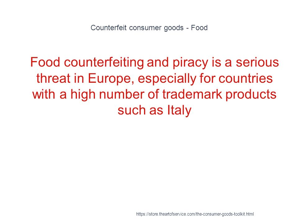 Counterfeit consumer goods - Food 1 Food counterfeiting and piracy is a serious threat in Europe, especially for countries with a high number of trademark products such as Italy https://store.theartofservice.com/the-consumer-goods-toolkit.html