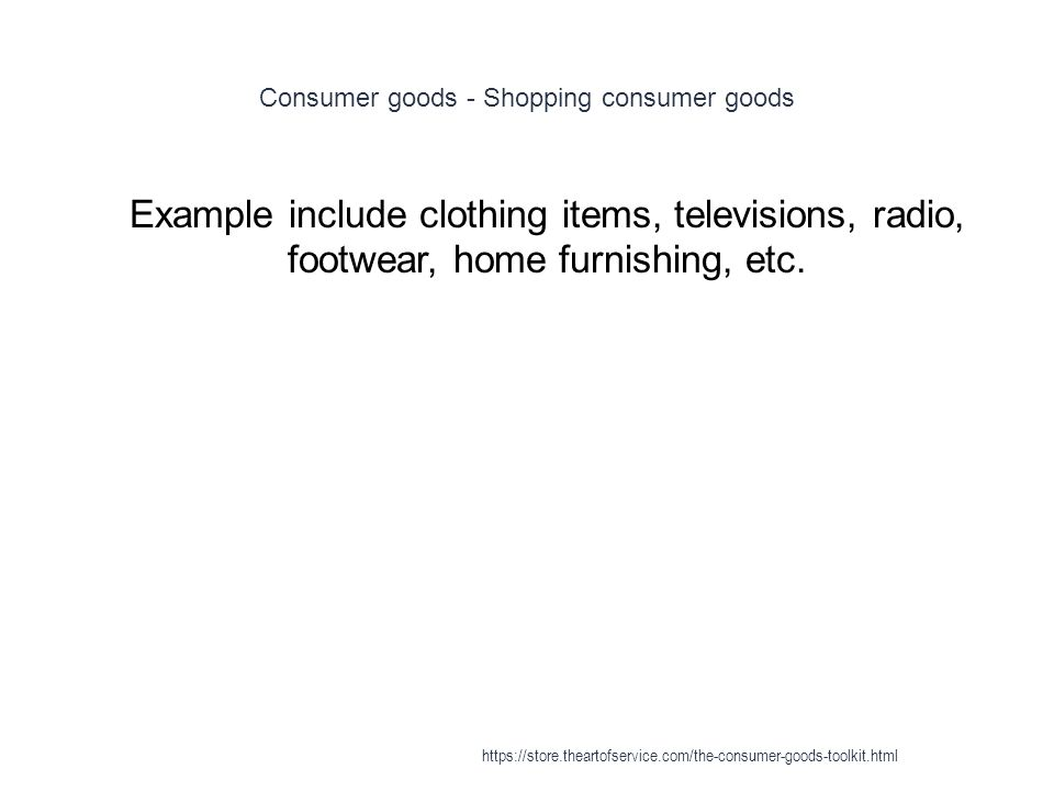 Consumer goods - Shopping consumer goods 1 Example include clothing items, televisions, radio, footwear, home furnishing, etc.