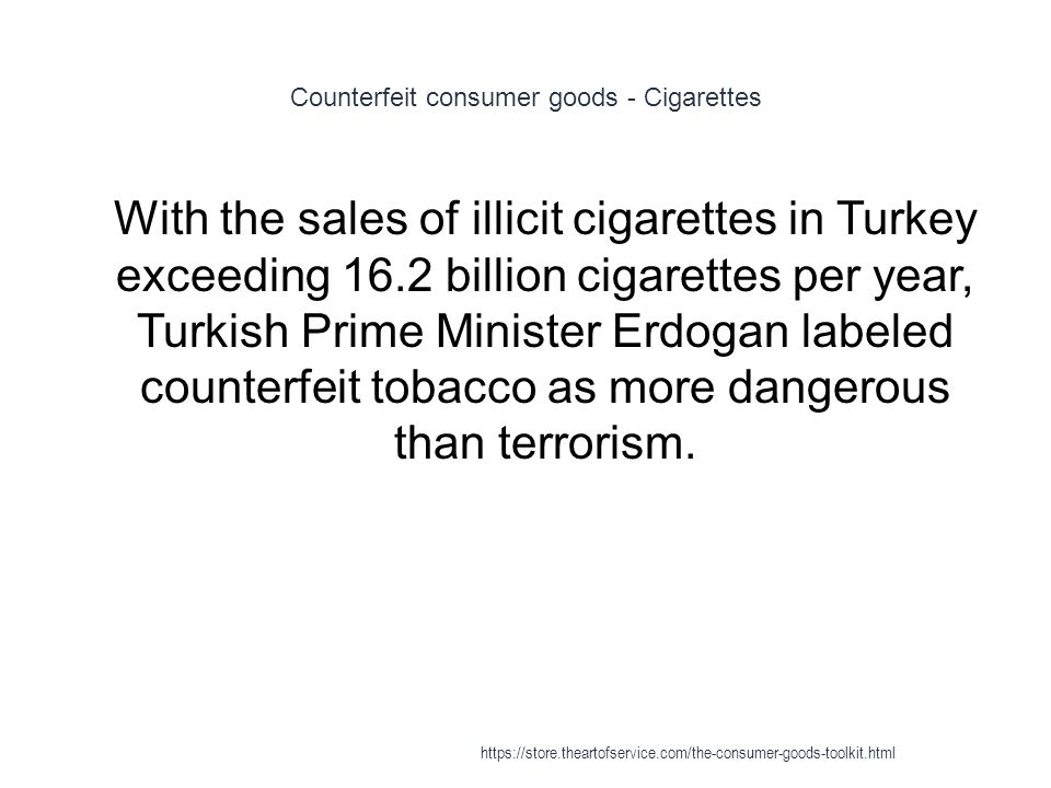 Counterfeit consumer goods - Cigarettes 1 With the sales of illicit cigarettes in Turkey exceeding 16.2 billion cigarettes per year, Turkish Prime Minister Erdogan labeled counterfeit tobacco as more dangerous than terrorism.