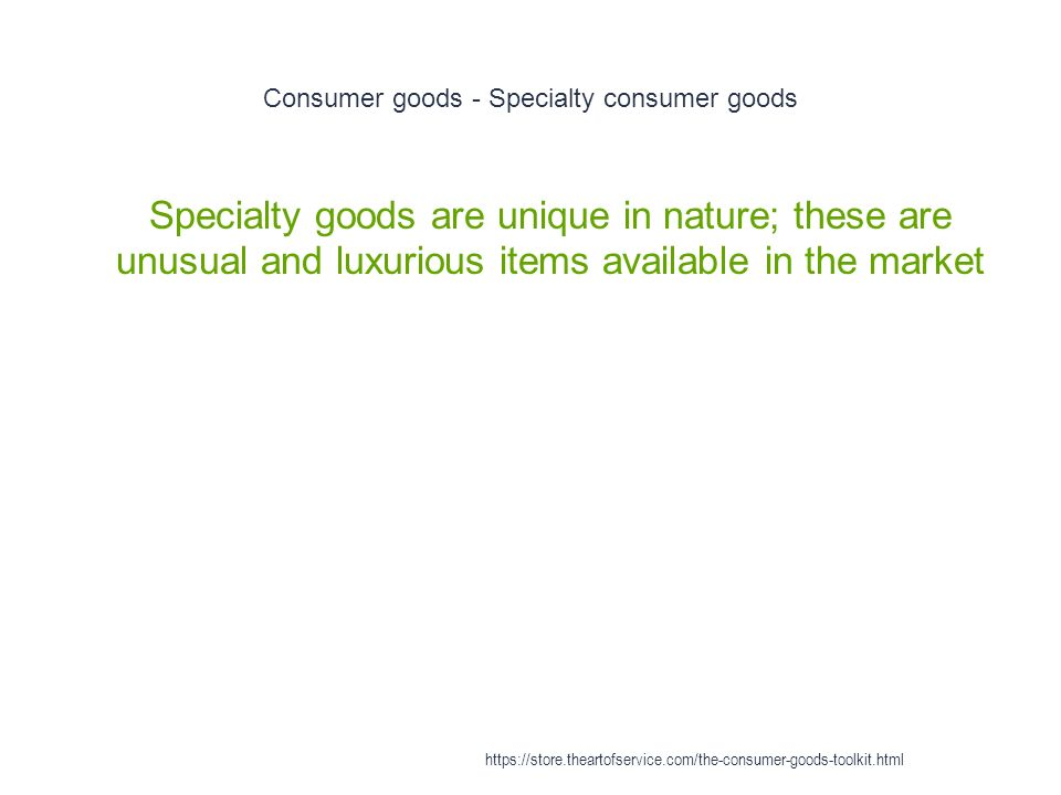 Consumer goods - Specialty consumer goods 1 Specialty goods are unique in nature; these are unusual and luxurious items available in the market https://store.theartofservice.com/the-consumer-goods-toolkit.html