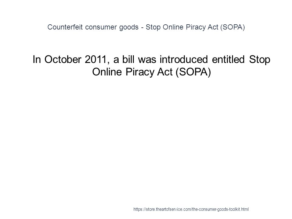 Counterfeit consumer goods - Stop Online Piracy Act (SOPA) 1 In October 2011, a bill was introduced entitled Stop Online Piracy Act (SOPA) https://store.theartofservice.com/the-consumer-goods-toolkit.html