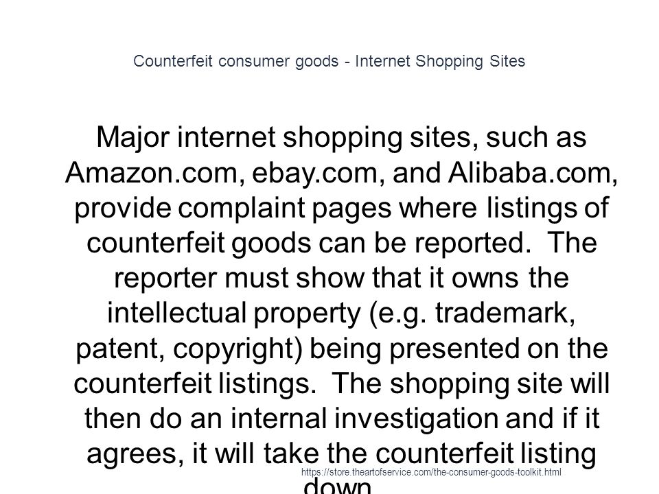 Counterfeit consumer goods - Internet Shopping Sites 1 Major internet shopping sites, such as Amazon.com, ebay.com, and Alibaba.com, provide complaint pages where listings of counterfeit goods can be reported.