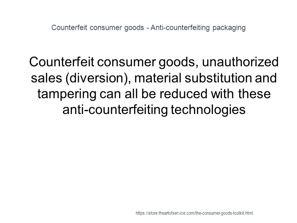 Counterfeit consumer goods - Anti-counterfeiting packaging 1 Counterfeit consumer goods, unauthorized sales (diversion), material substitution and tampering can all be reduced with these anti-counterfeiting technologies https://store.theartofservice.com/the-consumer-goods-toolkit.html