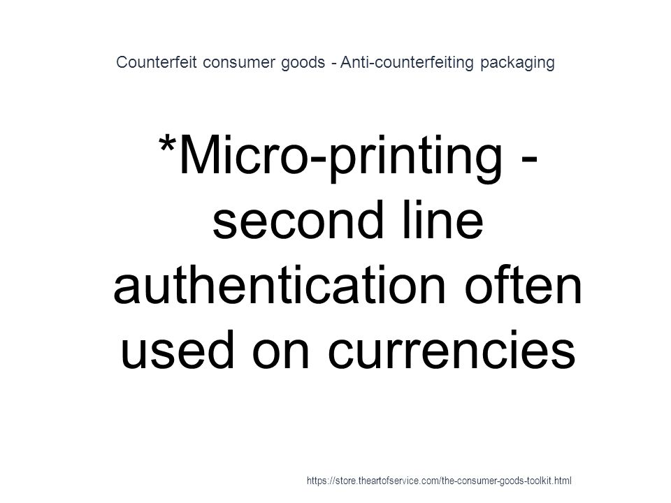 Counterfeit consumer goods - Anti-counterfeiting packaging 1 *Micro-printing - second line authentication often used on currencies https://store.theartofservice.com/the-consumer-goods-toolkit.html