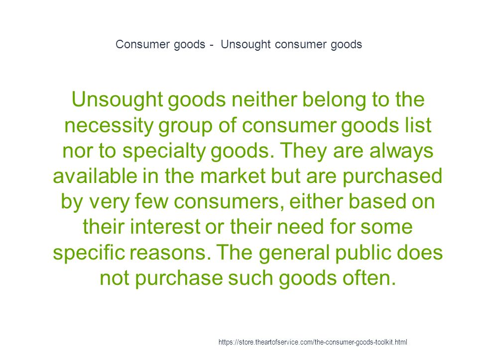 Consumer goods - Unsought consumer goods 1 Unsought goods neither belong to the necessity group of consumer goods list nor to specialty goods.