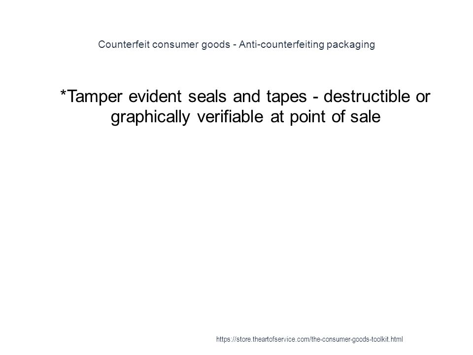 Counterfeit consumer goods - Anti-counterfeiting packaging 1 *Tamper evident seals and tapes - destructible or graphically verifiable at point of sale https://store.theartofservice.com/the-consumer-goods-toolkit.html