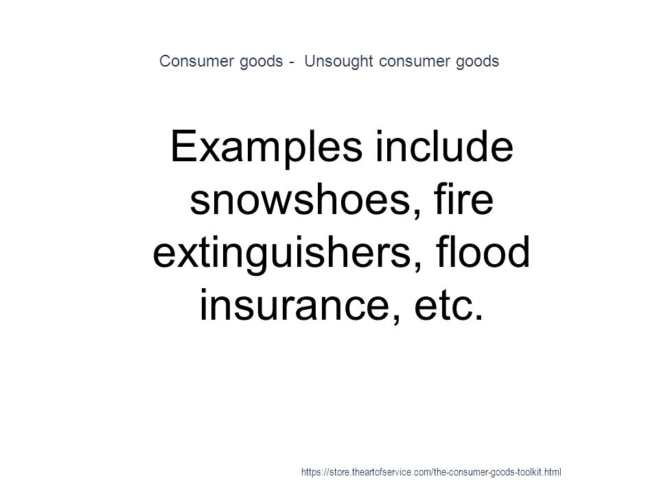 Consumer goods - Unsought consumer goods 1 Examples include snowshoes, fire extinguishers, flood insurance, etc.