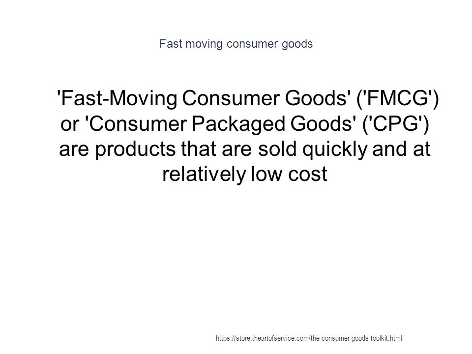 Fast moving consumer goods 1 Fast-Moving Consumer Goods ( FMCG ) or Consumer Packaged Goods ( CPG ) are products that are sold quickly and at relatively low cost https://store.theartofservice.com/the-consumer-goods-toolkit.html
