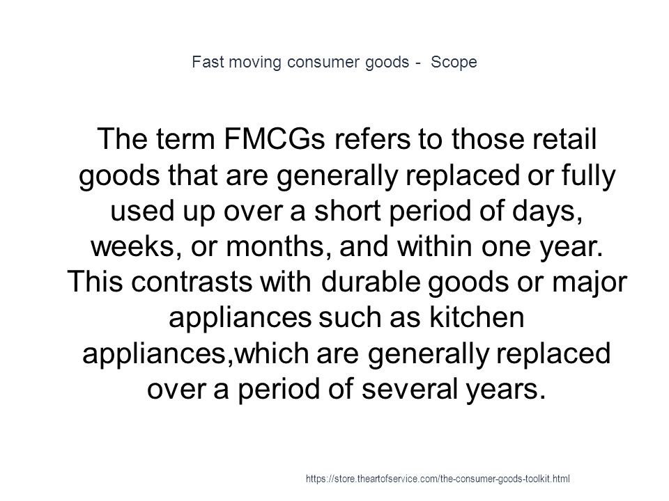 Fast moving consumer goods - Scope 1 The term FMCGs refers to those retail goods that are generally replaced or fully used up over a short period of days, weeks, or months, and within one year.