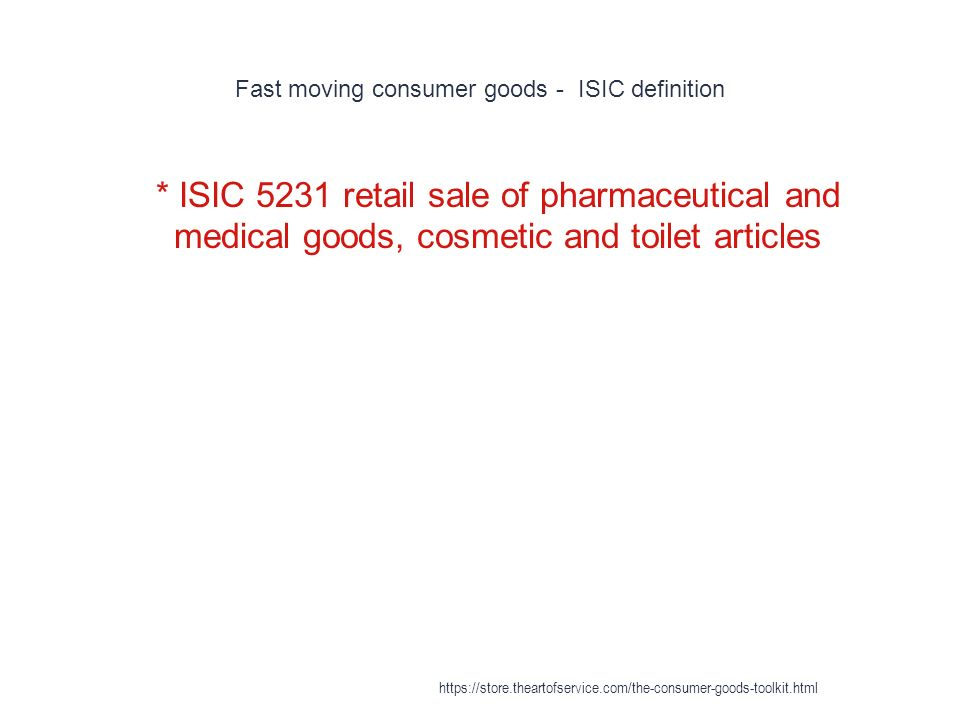 Fast moving consumer goods - ISIC definition 1 * ISIC 5231 retail sale of pharmaceutical and medical goods, cosmetic and toilet articles https://store.theartofservice.com/the-consumer-goods-toolkit.html