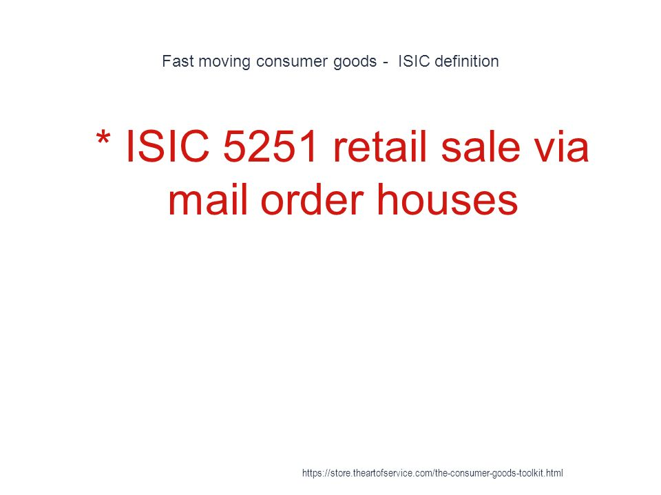 Fast moving consumer goods - ISIC definition 1 * ISIC 5251 retail sale via mail order houses https://store.theartofservice.com/the-consumer-goods-toolkit.html