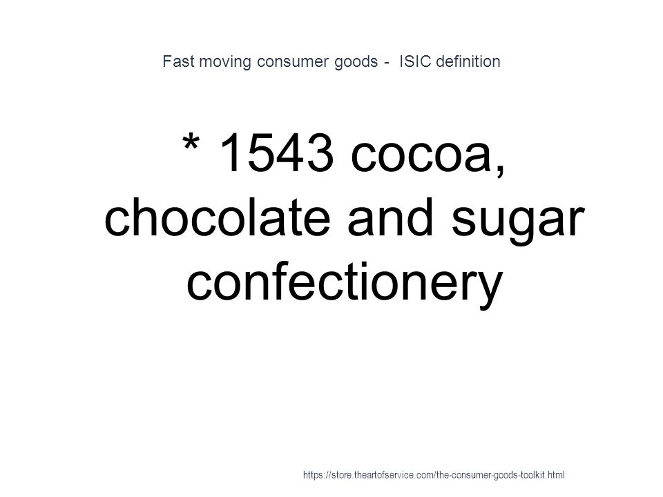 Fast moving consumer goods - ISIC definition 1 * 1543 cocoa, chocolate and sugar confectionery https://store.theartofservice.com/the-consumer-goods-toolkit.html
