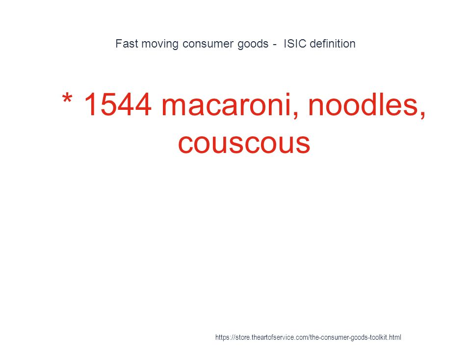 Fast moving consumer goods - ISIC definition 1 * 1544 macaroni, noodles, couscous https://store.theartofservice.com/the-consumer-goods-toolkit.html