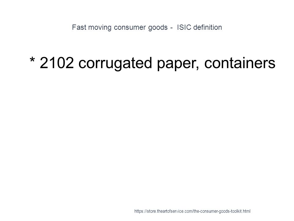 Fast moving consumer goods - ISIC definition 1 * 2102 corrugated paper, containers https://store.theartofservice.com/the-consumer-goods-toolkit.html