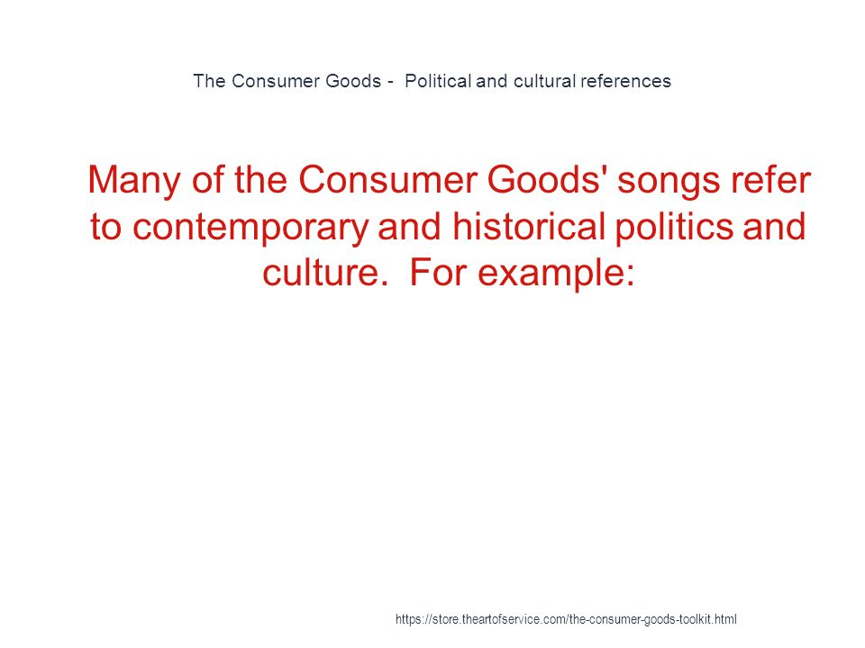 The Consumer Goods - Political and cultural references 1 Many of the Consumer Goods songs refer to contemporary and historical politics and culture.