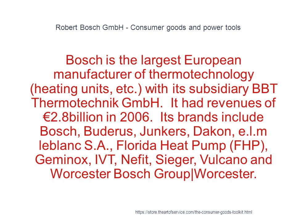 Robert Bosch GmbH - Consumer goods and power tools 1 Bosch is the largest European manufacturer of thermotechnology (heating units, etc.) with its subsidiary BBT Thermotechnik GmbH.