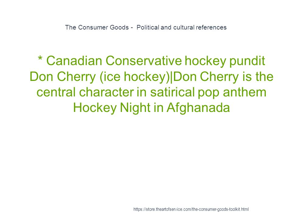 The Consumer Goods - Political and cultural references 1 * Canadian Conservative hockey pundit Don Cherry (ice hockey)|Don Cherry is the central character in satirical pop anthem Hockey Night in Afghanada https://store.theartofservice.com/the-consumer-goods-toolkit.html