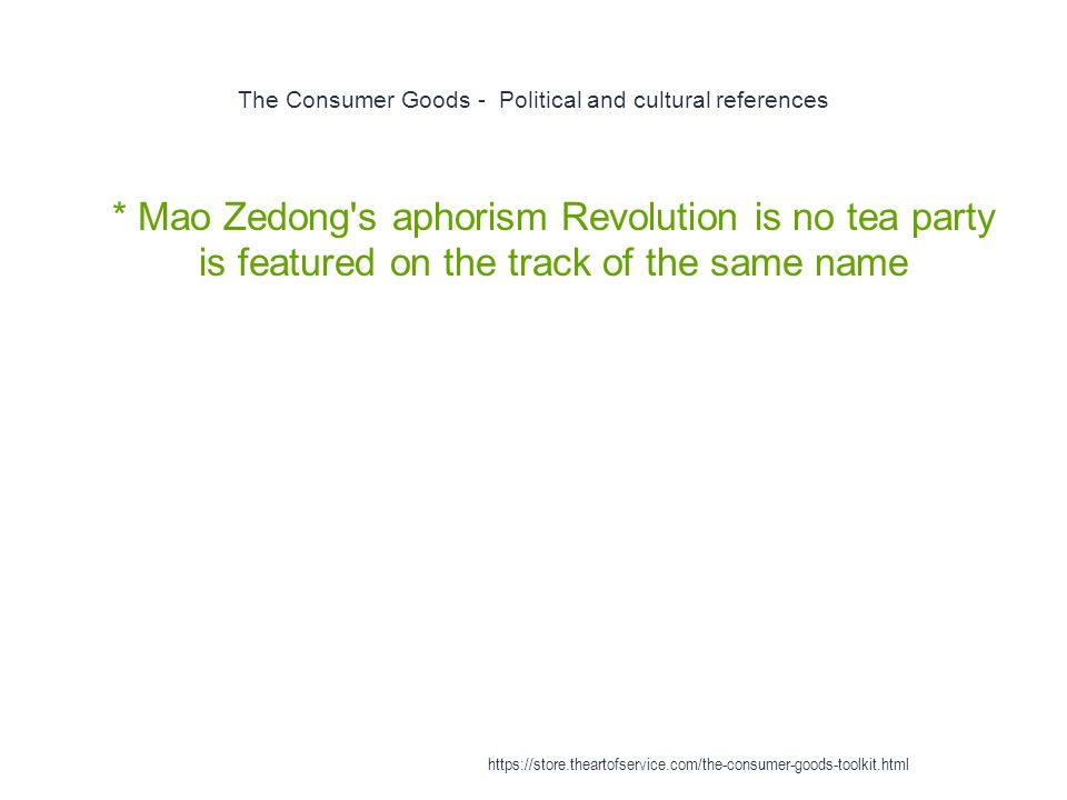The Consumer Goods - Political and cultural references 1 * Mao Zedong s aphorism Revolution is no tea party is featured on the track of the same name https://store.theartofservice.com/the-consumer-goods-toolkit.html