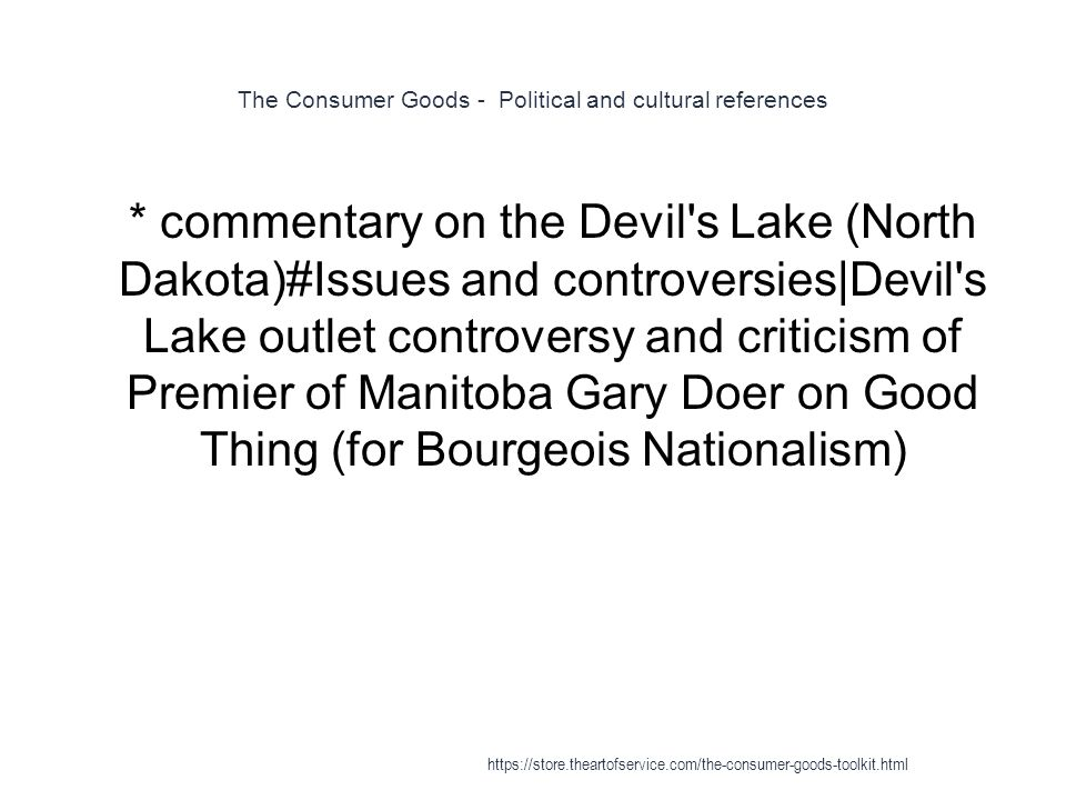 The Consumer Goods - Political and cultural references 1 * commentary on the Devil s Lake (North Dakota)#Issues and controversies|Devil s Lake outlet controversy and criticism of Premier of Manitoba Gary Doer on Good Thing (for Bourgeois Nationalism) https://store.theartofservice.com/the-consumer-goods-toolkit.html