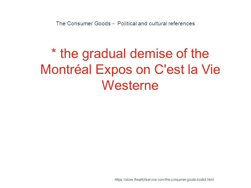The Consumer Goods - Political and cultural references 1 * the gradual demise of the Montréal Expos on C est la Vie Westerne https://store.theartofservice.com/the-consumer-goods-toolkit.html