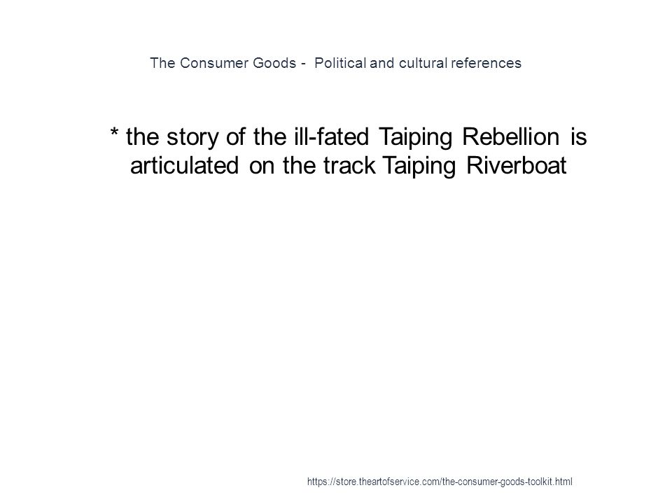 The Consumer Goods - Political and cultural references 1 * the story of the ill-fated Taiping Rebellion is articulated on the track Taiping Riverboat https://store.theartofservice.com/the-consumer-goods-toolkit.html