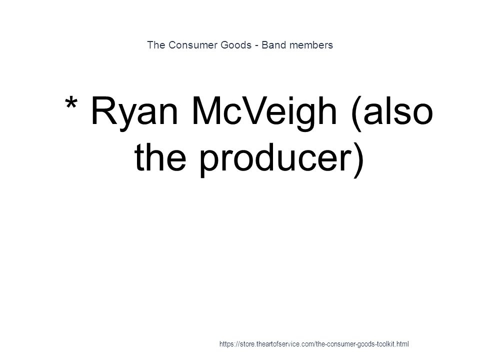 The Consumer Goods - Band members 1 * Ryan McVeigh (also the producer) https://store.theartofservice.com/the-consumer-goods-toolkit.html