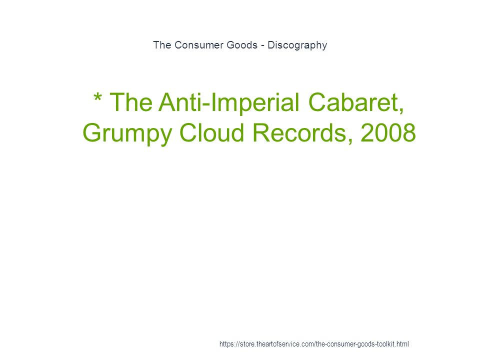 The Consumer Goods - Discography 1 * The Anti-Imperial Cabaret, Grumpy Cloud Records, 2008 https://store.theartofservice.com/the-consumer-goods-toolkit.html