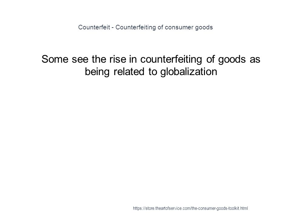 Counterfeit - Counterfeiting of consumer goods 1 Some see the rise in counterfeiting of goods as being related to globalization https://store.theartofservice.com/the-consumer-goods-toolkit.html