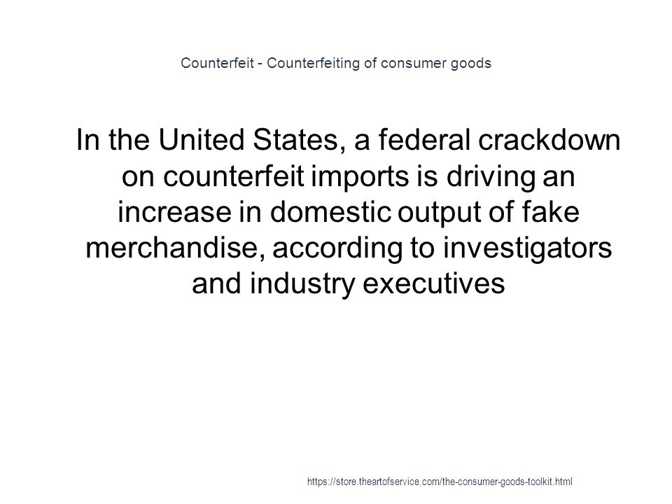 Counterfeit - Counterfeiting of consumer goods 1 In the United States, a federal crackdown on counterfeit imports is driving an increase in domestic output of fake merchandise, according to investigators and industry executives https://store.theartofservice.com/the-consumer-goods-toolkit.html