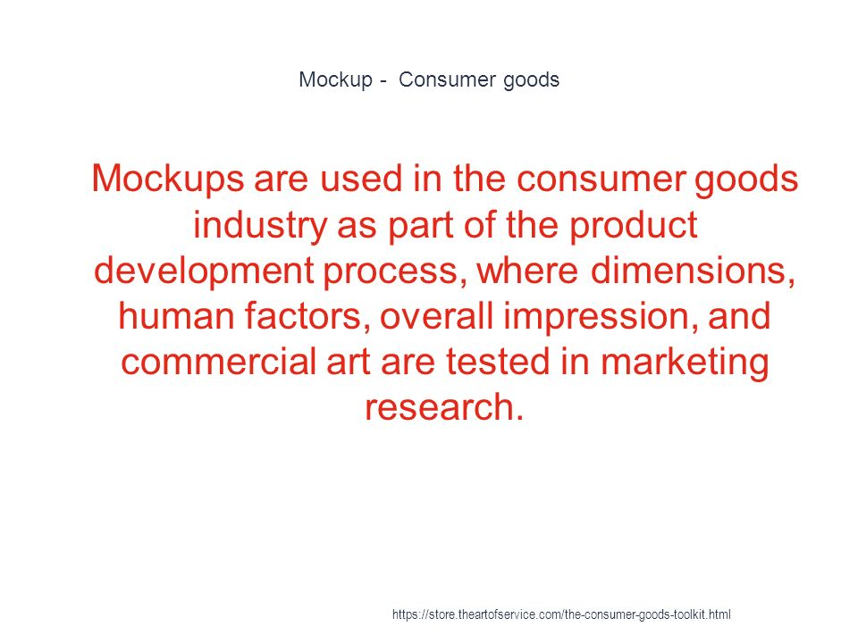 Mockup - Consumer goods 1 Mockups are used in the consumer goods industry as part of the product development process, where dimensions, human factors, overall impression, and commercial art are tested in marketing research.