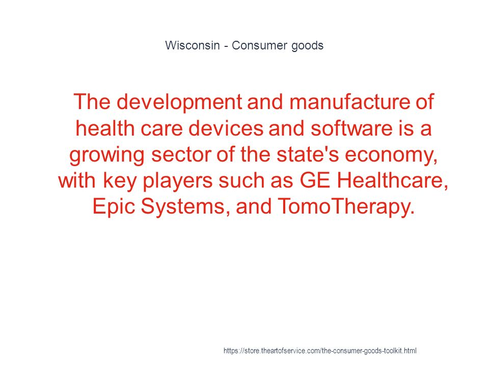Wisconsin - Consumer goods 1 The development and manufacture of health care devices and software is a growing sector of the state s economy, with key players such as GE Healthcare, Epic Systems, and TomoTherapy.
