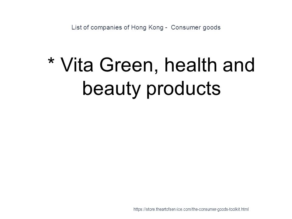 List of companies of Hong Kong - Consumer goods 1 * Vita Green, health and beauty products https://store.theartofservice.com/the-consumer-goods-toolkit.html