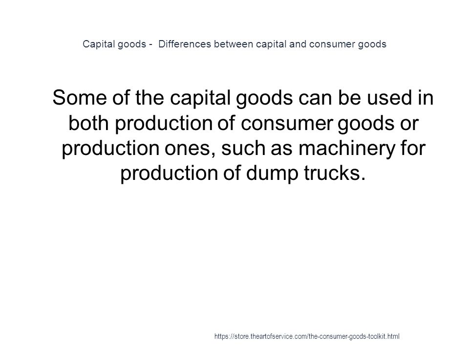 Capital goods - Differences between capital and consumer goods 1 Some of the capital goods can be used in both production of consumer goods or production ones, such as machinery for production of dump trucks.
