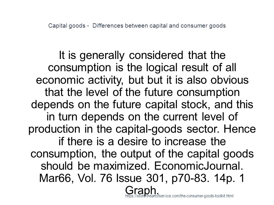 Capital goods - Differences between capital and consumer goods 1 It is generally considered that the consumption is the logical result of all economic activity, but but it is also obvious that the level of the future consumption depends on the future capital stock, and this in turn depends on the current level of production in the capital-goods sector.