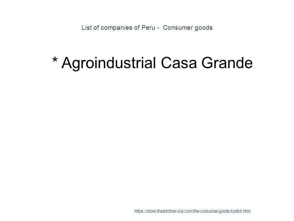 List of companies of Peru - Consumer goods 1 * Agroindustrial Casa Grande https://store.theartofservice.com/the-consumer-goods-toolkit.html