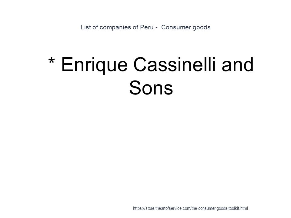 List of companies of Peru - Consumer goods 1 * Enrique Cassinelli and Sons https://store.theartofservice.com/the-consumer-goods-toolkit.html